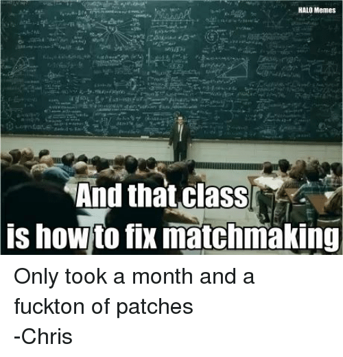 Halo Meme: HALO Memes  And that class  is howto fix matchmaking Only took a month and a fuckton of patches -Chris