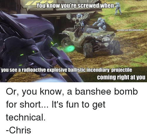 meme: You know Voure screwed when  lacebook con/Official Hale Memes  you see a radioactive explosive ballisticincendiary projectile  coming right at you Or, you know, a banshee bomb for short... It's fun to get technical. -Chris