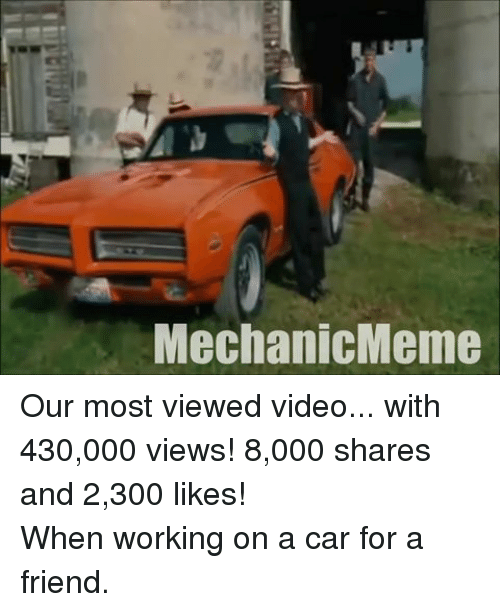 mechanic: Mechanic Meme Our most viewed video... with 430,000 views! 8,000 shares and 2,300 likes!When working on a car for a friend.