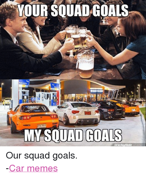 Cars, Goals, and Meme: YOUR SQUAD GOALS  3nu 7653  MY SQUAD GOALS  stickup/Ride Our squad goals. -Car memes