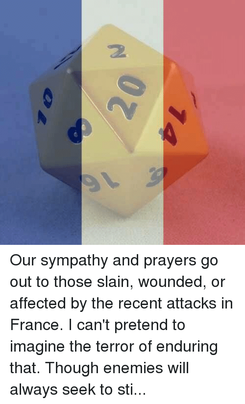 DnD: 20 Our sympathy and prayers go out to those slain, wounded, or affected by the recent attacks in France. I can't pretend to imagine the terror of enduring that.  Though enemies will always seek to stifle, stumble or harm us, we must move through life without fear. We carry Love in all of us, which is stronger than any enemy. Love will overcome this world, no matter how many stand in its way. God bless France. -Toolmaster