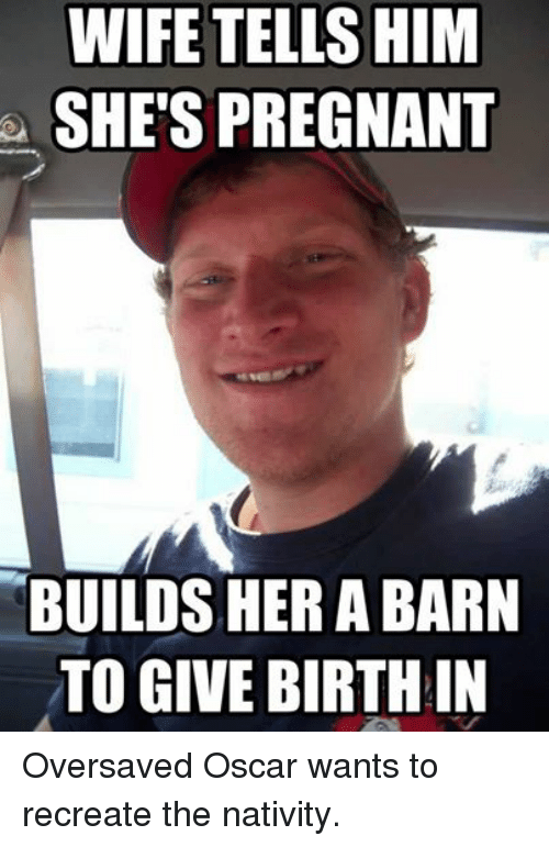 Oscars, Pregnant, and Christian Memes: WIFE TELLS HIM  SHE'S PREGNANT  BUILDS HER A BARN  TO GIVE BIRTH IN Oversaved Oscar wants to recreate the nativity.