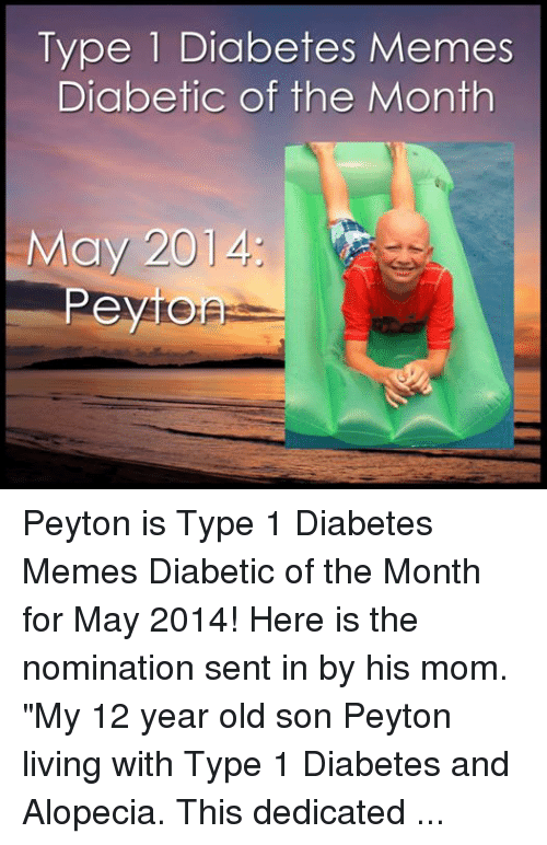 "5 Am, Blessed, and Meme: Type Diabetes Memes  Diabetic of the Month  Peytomsp Peyton is Type 1 Diabetes Memes Diabetic of the Month for May 2014!  Here is the nomination sent in by his mom.  ""My 12 year old son Peyton living with Type 1 Diabetes and Alopecia. This dedicated fisherman sets his alarm for 5 am every morning to go fishing! Blessed to be his mom!"" - Crystal P."