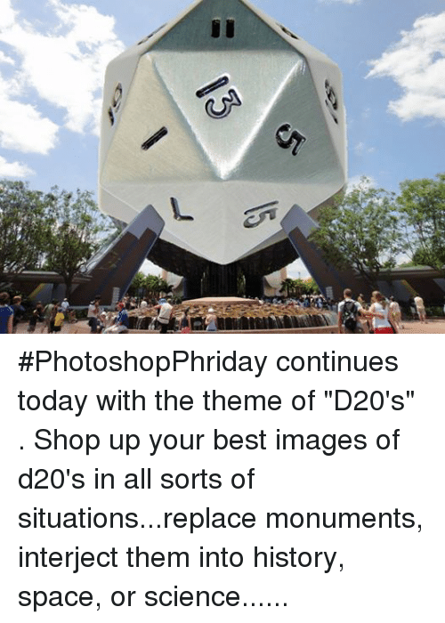 "DnD: CA ‪#‎PhotoshopPhriday‬ continues today with the theme of ""D20's"" .  Shop up your best images of d20's in all sorts of situations...replace monuments, interject them into history, space, or science... just make d20's AWESOME.  Post your best p'shops in the comments!  ‪#‎DungeonMemer‬"