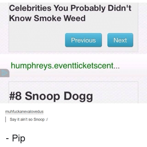 Smoking: Celebrities You Probably Didn't  Know Smoke Weed  Previous  Next  humphreys eventticketscent...  #8 Snoop Dogg  muhfuckarnevalovedus  Say it ain't so Snoop - Pip