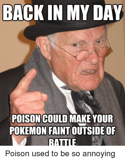 Pokemon, Annoyed, and Annoying: BACK IN MY DAY  POISON COULD MAKE YOUR  POKEMON FAINT OUTSIDE OF  BATTLE Poison used to be so annoying