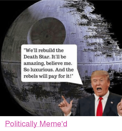 "Death Star, Meme, and Memes: We'll rebuild the  Death Star. It'll be  amazing, believe me.  So luxurious. And the  rebels will pay for it!"" Politically Meme'd"