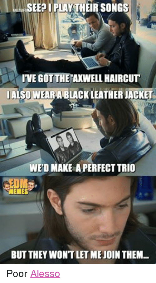 Haircut, Meme, and Memes: SEE IPLAY HEIR SONG  IVE TTHE  HAIRCUT  ALSO WEAR ABLACKLEATHER UACKET  WEDMAKEAPERFECT TRIO  MEMES  BUT THEY WONT LET MEJOIN THEM... Poor Alesso