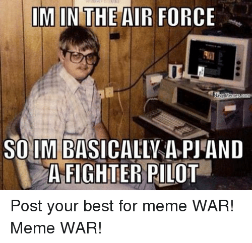 War Meme: IM IN THE AIR FORCE  Navy Memes, Bonn  SO IM BASICALLY A PJAND  A FIGHTER PILOT Post your best for meme WAR!Meme WAR!
