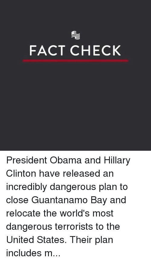 obama-and-hillary: FACT CHECK President Obama and Hillary Clinton have released an incredibly dangerous plan to close Guantanamo Bay and relocate the world's most dangerous terrorists to the United States. Their plan includes moving these jihadist radicals to U.S. soil. SHARE if you agree we must keep Guantanamo Bay open and keep radical Islamic terrorists out of the United States!