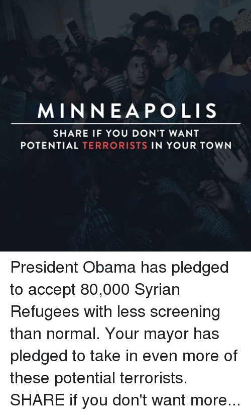 Obama, Minneapolis, and Presidents: MINNEAPOLIS  SHARE IF YOU DON'T WANT  POTENTIAL  TERRORISTS  IN YOUR TOWN President Obama has pledged to accept 80,000 Syrian Refugees with less screening than normal. Your mayor has pledged to take in even more of these potential terrorists. SHARE if you don't want more terrorists in your town.