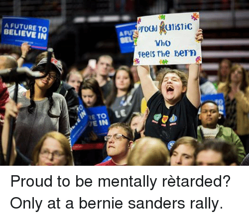 Bernie Sanders, Retarded, and Dank Memes: A TO  BELIEVE IN  proud alistic  Who  Feels The Dern  TO LE  v* IN Proud to be mentally rètarded? Only at a bernie sanders rally.