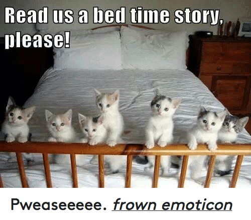 Time Story: head us a bed time Story,  please! Pweaseeeee. frown emoticon