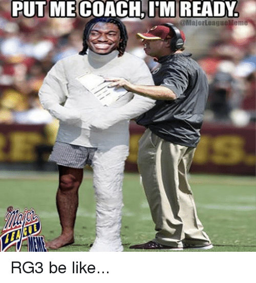 RG3: PUT ME COACH, ITM READY.  @MajorLeagueMeme RG3 be like...