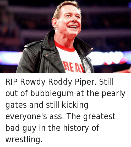 Roddy Piper: EN RIP Rowdy Roddy Piper. Still out of bubblegum at the pearly gates and still kicking everyone's ass. The greatest bad guy in the history of wrestling.