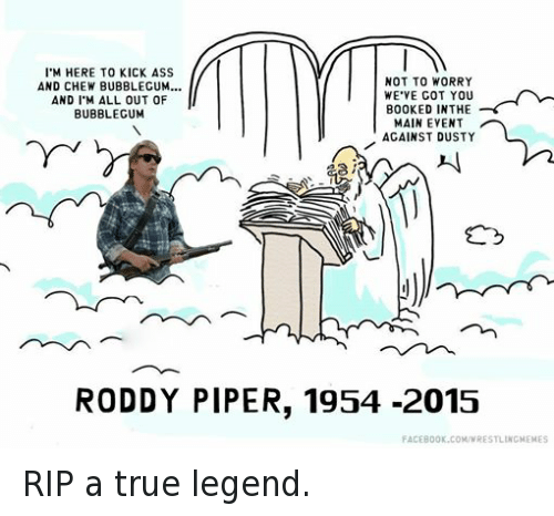 Roddy Piper: I M HERE TO KICK ASS  NOT TO WORRY  AND CHEW BUBBLEGUM...  WE VE GOT YOU  AND I M ALL OUT OF  BOOKED IN THE  BUBBLEGUM  MAIN EVENT  AGAINST DUSTY  RODDY PIPER, 1954 -2015  FACEBOOK.COMAWRESTLINGMEMES RIP a true legend.