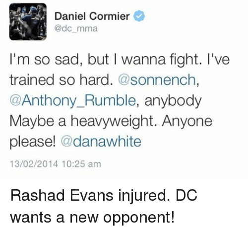 rashad evans: Daniel Cormier  @dc mma  I'm so sad, but I wanna fight. I've  trained so hard. @sonnench  Anthony Rumble, anybody  Maybe a heavyweight. Anyone  please! danawhite  13/02/2014 10:25 am Rashad Evans injured. DC wants a new opponent!