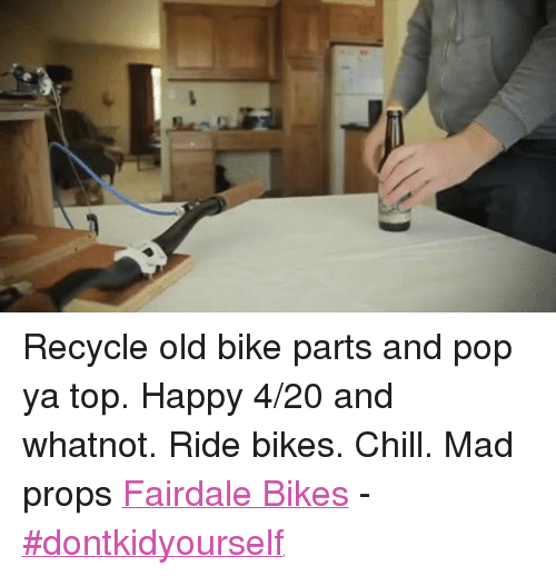 4:20: Recycle old bike parts and pop ya top. Happy 4/20 and whatnot. Ride bikes. Chill. Mad props Fairdale Bikes - ‪#‎dontkidyourself‬