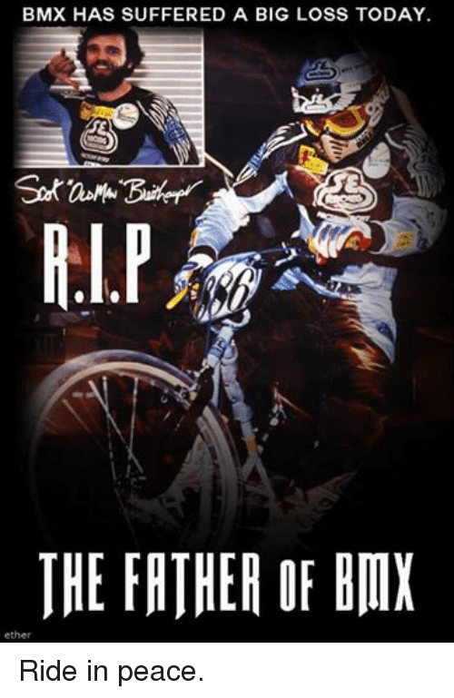 BMX: BMX HAS SUFFERED A BIG LOSS TODAY.  THE FATHER OF BIIX  ether Ride in peace.