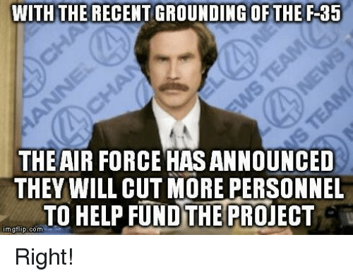 Air Force: WITH THE RECENT GROUNDING OF THE F-35  THE AIR FORCE HASANNOUNCED  THEY WILL CUT MORE PERSONNEL  TO HELP FUNDTHE PROJECT  nngflip.com Right!