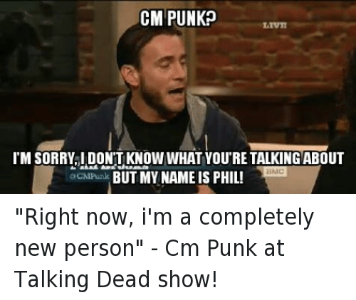 "Cm Punk: CM PUNK?  IM SORRYLIDONTKNOW WHAT YOU'RE TALKING ABOUT  aMC  acNPunk BUT MY NAME IS PHIL! ""Right now, i'm a completely new person"" - Cm Punk at Talking Dead show!"