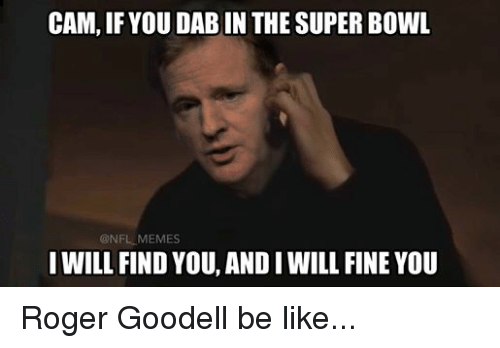 Be Like, Meme, and Memes: CAM,IF YOU DABIN THE SUPER BOWL  @NFL MEMES  I WILL FIND  YOU, ANDIWILL FINE YOU Roger Goodell be like...
