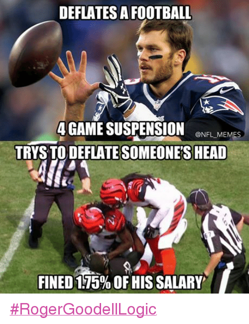 Head, Meme, and Memes: DEFLATES A FOOTBALL  4GAME SUSPENSION an FIM  @NFL-MEMES  TRYS TO DEFLATE SOMEONE'S HEAD  T  FINED 175% OF HIS SALARY #RogerGoodellLogic