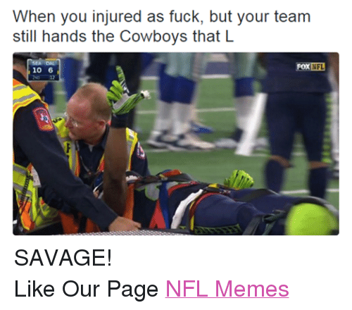 Fucking, Meme, and Memes: When you injured as fuck, but your team  still hands the Cowboys that L  FOX NFL  10 6 SAVAGE! Like Our Page NFL Memes