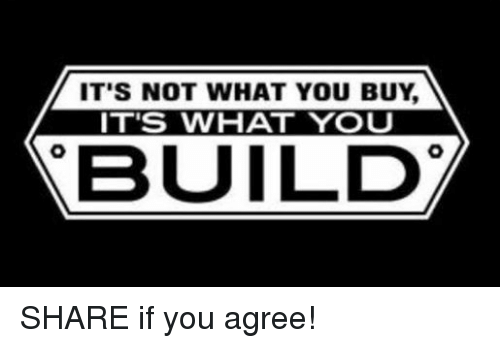 mechanic: IT'S NOT WHAT YOU BUY  IT'S WHAT YOU  BUILD SHARE if you agree!