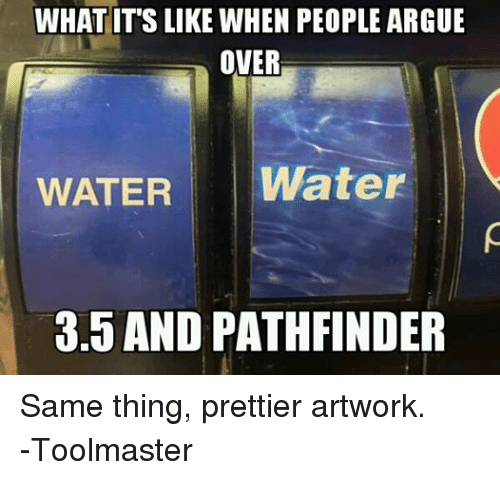 Arguing, Water, and DnD: WHAT ITS LIKE WHEN PEOPLE ARGUE  OVER  WATER  Water  3.5 AND PATHFINDER Same thing, prettier artwork. -Toolmaster
