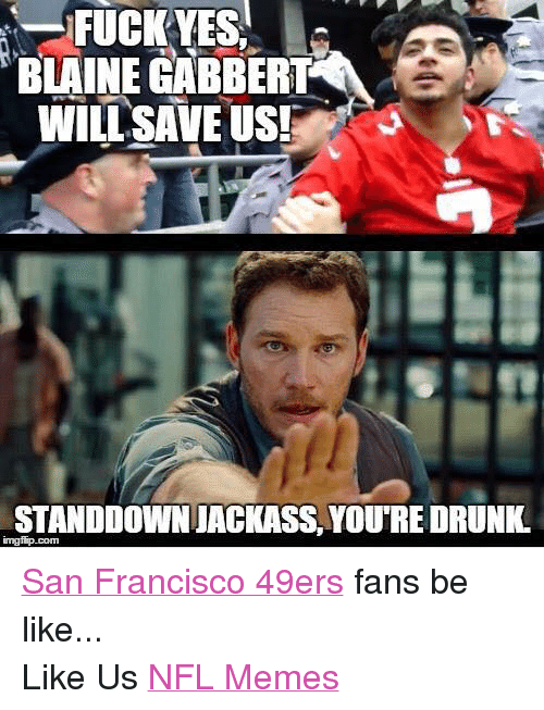 Facebook San Francisco 49ers fans be like eec43a fuck yes blaine gabbert will save us! jstanddown jackass youtre
