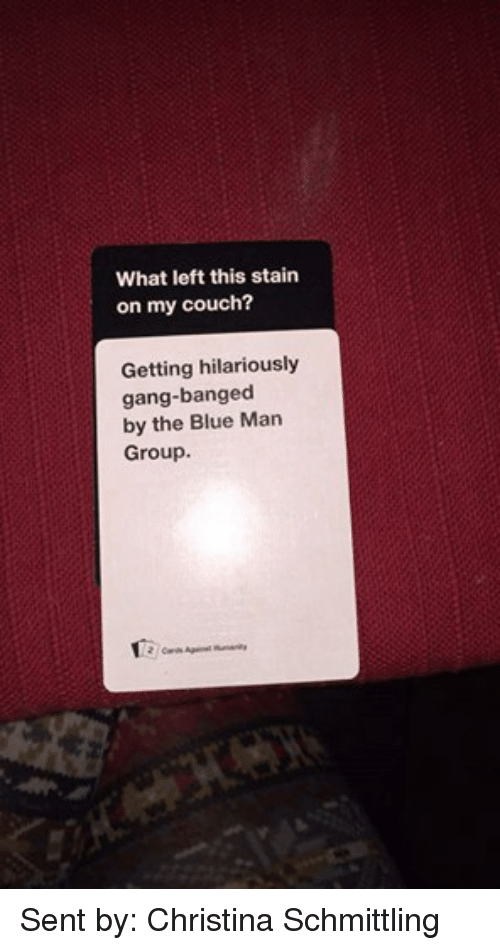 blue man group: What left this stain  on my couch?  Getting hilariously  gang-banged  by the Blue Man  Group.  2 Cards Against Sent by: Christina Schmittling