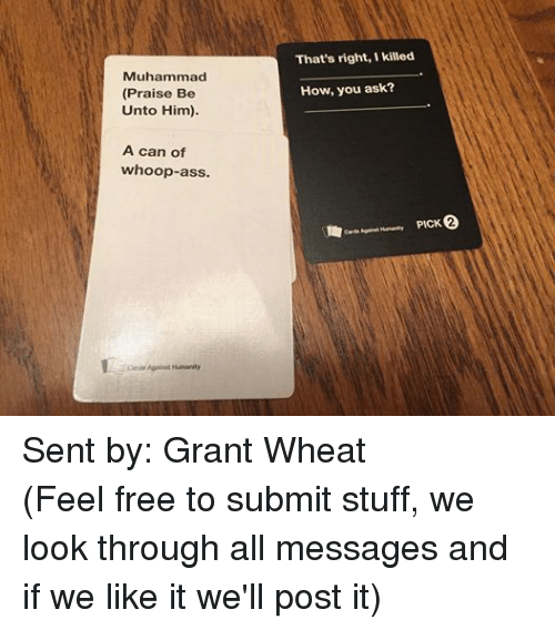 Whoop Ass: Muhammad  (Praise Be  Unto Him).  A can of  whoop-ass.  Cards Against Humanity  That's right,Ikilled  How, you ask?  cards  Against Humanity PICK 2 Sent by: Grant Wheat (Feel free to submit stuff, we look through all messages and if we like it we'll post it)