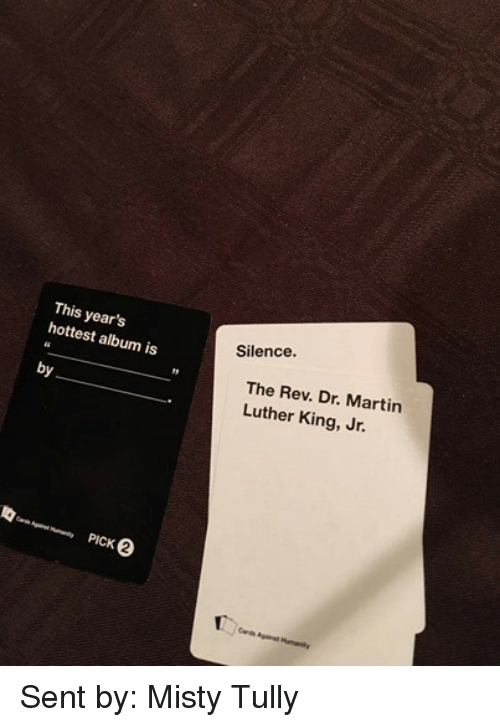 the rev: This year's  hottest album is  by  PICK  Silence.  The Rev. Dr. Martin  Luther King, Jr.  Cards Against Humanity Sent by: Misty Tully