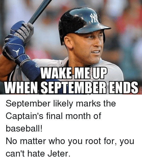 Baseball, Finals, and Mlb: WAKE ME UP  WHEN SEPTEMBER ENDS September likely marks the Captain's final month of baseball! No matter who you root for, you can't hate Jeter.
