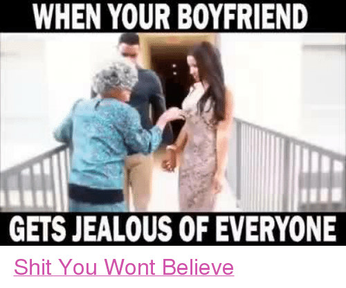 Jealous, Relationships, and Shit: WHEN YOUR BOYFRIEND  GETS JEALOUS OF EVERYONE Shit You Wont Believe