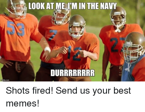Fire, Meme, and Memes: LOOK AT ME, ITM IN THE NAVY  DURRRRRRRR Shots fired! Send us your best memes!