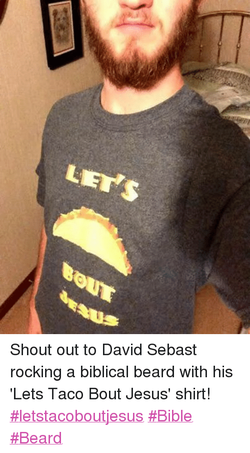 Christian Memes: LETS Shout out to David Sebast rocking a biblical beard with his 'Lets Taco Bout Jesus' shirt! ‪#‎letstacoboutjesus‬ ‪#‎Bible‬ ‪#‎Beard‬