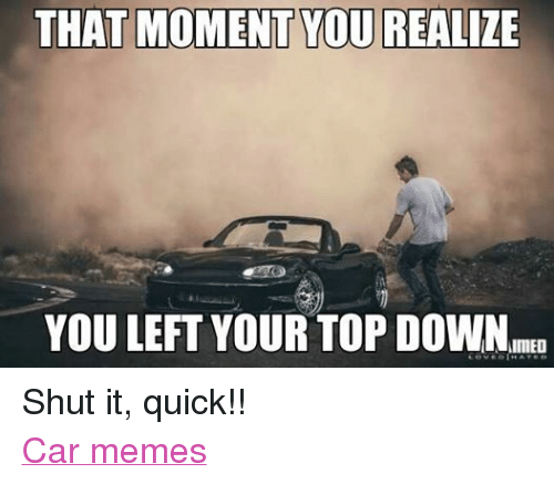 Cars, Meme, and Memes: THAT MOMENT YOU REALIZE  YOU LEFT YOUR TOP DOWN Shut it, quick!! Car memes