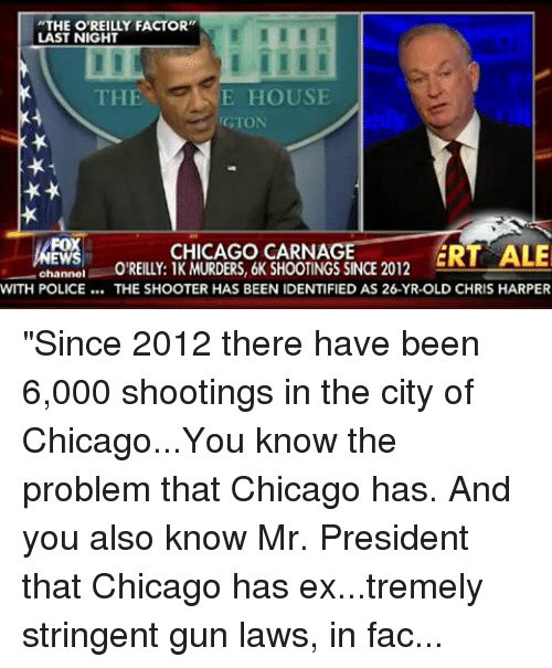 """Bill O'Reilly, Chicago, and Ex's: """"THE O'REILLY FACTOR""""  LAST NIGHT  E HOUSE  THE  rGTON  FOX  CHICAGO CARNA  ERT ALE  EW  O'REILLY 1K MURDERS, 6K SHOOTINGS SINCE 2012  channel  WITH POLICE THE SHOOTER HAS BEEN IDENTIFIED AS 26-YR-OLD CHRIS HARPER """"Since 2012 there have been 6,000 shootings in the city of Chicago...You know the problem that Chicago has.  And you also know Mr. President that Chicago has ex...tremely stringent gun laws, in fact Chicago is confiscating guns against the 2nd amendment until the court stop that.""""  Bill O'Reilly with a message for President Obama"""