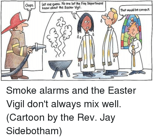 the rev: Oops  Let me guess. No one let the Fire Department  know about the Easter Vigil.  That would be correct. Smoke alarms and the Easter Vigil don't always mix well.  (Cartoon by the Rev. Jay Sidebotham)