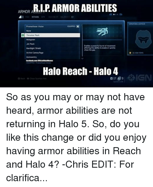 Halo Meme: ARMOR A  ABILITIES  BETA006  SR  EOUIPPED O  Promethean Vision  A Thruster Pack  Hologram  Jet Pack  Enables a powerful burst of movement  offering the ability to ovado or quickly  Hardlight Shield  close the gap  Active Camouflage  Autos entry  Halo Memes  Halo Reach Halo 4  B 17 9  O Hack O Close Spartan Hint  SPARTAN ARMOR  NEW ITEMS So as you may or may not have heard, armor abilities are not returning in Halo 5. So, do you like this change or did you enjoy having armor abilities in Reach and Halo 4? -Chris EDIT: For clarification because I'm tired of responding to people, they did not say armor abilities were returning. In the trailer, they said new SPARTAN Abilities. Frankie confirmed that armor abilities are not returning, and someone else from the staff confirmed that Spartan Abilities are completely different.