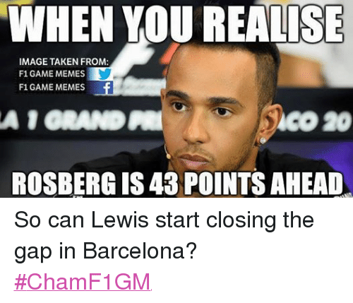 Barcelona, Meme, and Memes: WHEN YOU REALISE  IMAGE TAKEN FROM:  F1 GAME MEMES  F1 GAME MEMES  A 1 ORANDPRI  ROSBERGIS 43 POINTS AHEAD So can Lewis start closing the gap in Barcelona?  #ChamF1GM