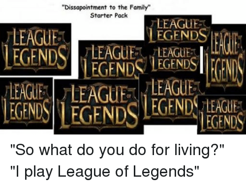 "Family, League of Legends, and Starter Packs: ""Dissapointment to the Family""  Starter Pack  LEAGUE  LEAGUE  LEGENDS  LEGENDS LEAGUE LEGENDS LEGENDS  LEAGUE  LEGENDS ""So what do you do for living?"" ""I play League of Legends"""