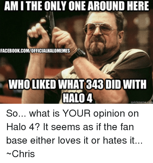 Halo: AMITHE ONLY ONE AROUNDHERE  FACEBOOK.COMIOFFICIALHALOMEMES  WHOLIKED WHAT 343 DID WITH  HALO 4  quickmeme com So... what is YOUR opinion on Halo 4? It seems as if the fan base either loves it or hates it...  ~Chris