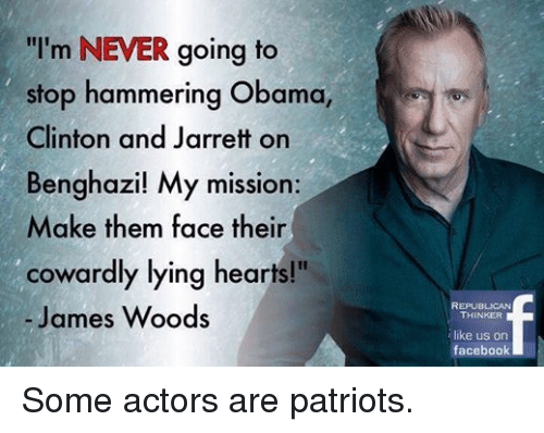 "Facebook, Obama, and Patriotic: ""I'm NEVER going to  stop hammering Obama  Clinton and Jarrett on  Benghazi! My mission:  Make them face their  cowardly lying hearts!""  James Woods  REPUBLICAN  THINKER  like us on  facebook Some actors are patriots."