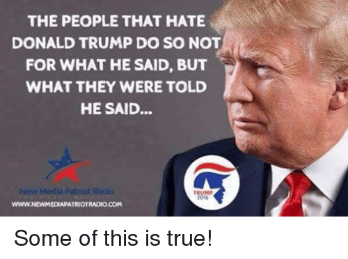 Donald Trump, Patriotic, and Radio: THE PEOPLE THAT HATE  DONALD TRUMP DO SO NOT  FOR WHAT HE SAID, BUT  WHAT THEY WERE TOLD  HE SAID...  New Media Patriot Radio  TRUMP  2016  www.NEWMEDIAPATRIOTRADIO.COM Some of this is true!