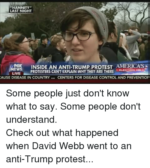 """Protest, Control, and Live: """"HANNITY""""  LAST NIGHT  FOX  INSIDE AN ANTI-TRUMP PROTEST AMERICASE  EWS  PROTESTERS CANTEXPLAIN WHY THEY ARE THERE  LIVE  CAUSE DISEASE IN COUNTRY CENTERS FOR DISEASE CONTROL AND PREVENTION Some people just don't know what to say. Some people don't understand.Check out what happened when David Webb went to an anti-Trump protest..."""