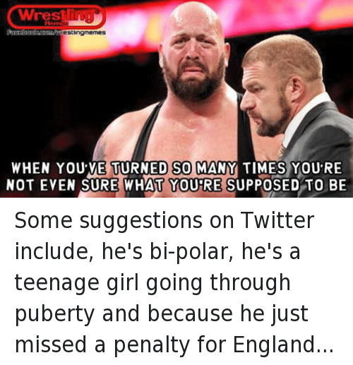 England, Girls, and Twitter: Wrest  urestlingmermes  WHEN YOU VE TURNED SO MANY TIMES YOU RE  NOT EVEN SURE WHAT YOURE SUPPOSED TO BE Some suggestions on Twitter include, he's bi-polar, he's a teenage girl going through puberty and because he just missed a penalty for England...