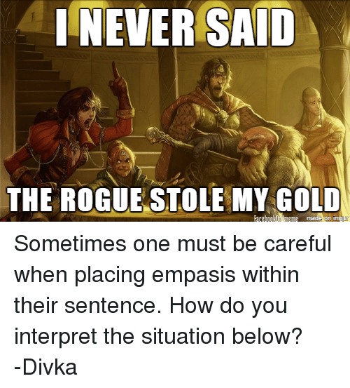 DnD: I NEVER SAID  THE ROGUE STOLE MY GOLD Sometimes one must be careful when placing empasis within their sentence. How do you interpret the situation below? -Divka